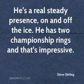 Steve Stirling  - He's a real steady presence, on and off the ice. He has two championship rings and that's impressive.