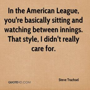 Steve Trachsel  - In the American League, you're basically sitting and watching between innings. That style, I didn't really care for.
