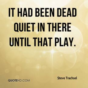 Steve Trachsel  - It had been dead quiet in there until that play.