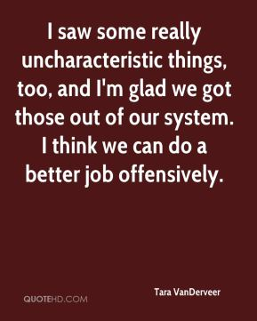 I saw some really uncharacteristic things, too, and I'm glad we got those out of our system. I think we can do a better job offensively.