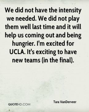 We did not have the intensity we needed. We did not play them well last time and it will help us coming out and being hungrier. I'm excited for UCLA. It's exciting to have new teams (in the final).