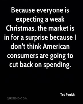 Ted Parrish  - Because everyone is expecting a weak Christmas, the market is in for a surprise because I don't think American consumers are going to cut back on spending.