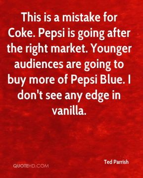 Ted Parrish  - This is a mistake for Coke. Pepsi is going after the right market. Younger audiences are going to buy more of Pepsi Blue. I don't see any edge in vanilla.