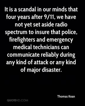 Thomas Kean  - It is a scandal in our minds that four years after 9/11, we have not yet set aside radio spectrum to insure that police, firefighters and emergency medical technicians can communicate reliably during any kind of attack or any kind of major disaster.