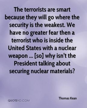 Thomas Kean  - The terrorists are smart because they will go where the security is the weakest. We have no greater fear then a terrorist who is inside the United States with a nuclear weapon ... [so] why isn't the President talking about securing nuclear materials?