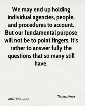 Thomas Kean  - We may end up holding individual agencies, people, and procedures to account. But our fundamental purpose will not be to point fingers. It's rather to answer fully the questions that so many still have.