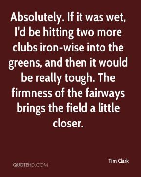 Absolutely. If it was wet, I'd be hitting two more clubs iron-wise into the greens, and then it would be really tough. The firmness of the fairways brings the field a little closer.