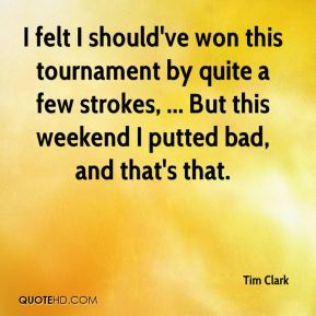 I felt I should've won this tournament by quite a few strokes, ... But this weekend I putted bad, and that's that.
