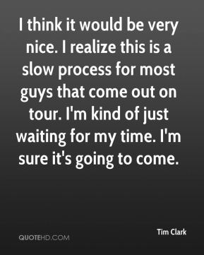 Tim Clark  - I think it would be very nice. I realize this is a slow process for most guys that come out on tour. I'm kind of just waiting for my time. I'm sure it's going to come.