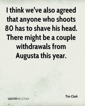 I think we've also agreed that anyone who shoots 80 has to shave his head. There might be a couple withdrawals from Augusta this year.