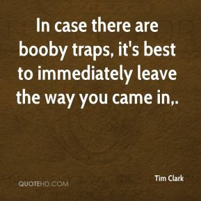 Tim Clark  - In case there are booby traps, it's best to immediately leave the way you came in.