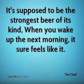 It's supposed to be the strongest beer of its kind, When you wake up the next morning, it sure feels like it.