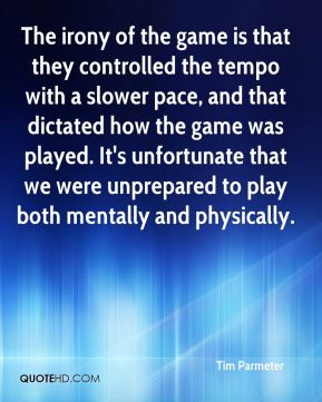 Tim Parmeter  - The irony of the game is that they controlled the tempo with a slower pace, and that dictated how the game was played. It's unfortunate that we were unprepared to play both mentally and physically.