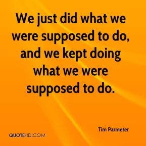 Tim Parmeter  - We just did what we were supposed to do, and we kept doing what we were supposed to do.