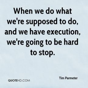 When we do what we're supposed to do, and we have execution, we're going to be hard to stop.