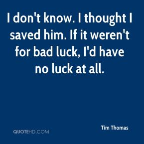 Tim Thomas  - I don't know. I thought I saved him. If it weren't for bad luck, I'd have no luck at all.