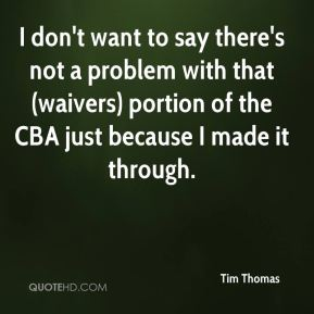 I don't want to say there's not a problem with that (waivers) portion of the CBA just because I made it through.
