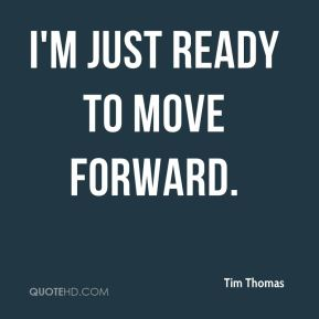 Tim Thomas  - I'm just ready to move forward.