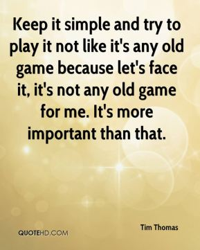 Keep it simple and try to play it not like it's any old game because let's face it, it's not any old game for me. It's more important than that.