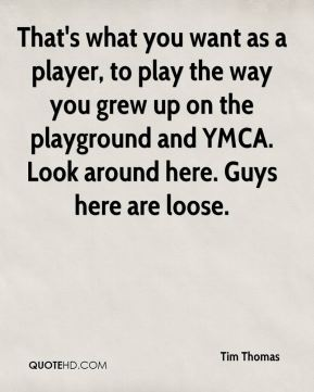 That's what you want as a player, to play the way you grew up on the playground and YMCA. Look around here. Guys here are loose.