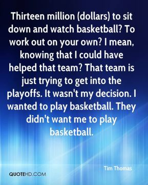 Tim Thomas  - Thirteen million (dollars) to sit down and watch basketball? To work out on your own? I mean, knowing that I could have helped that team? That team is just trying to get into the playoffs. It wasn't my decision. I wanted to play basketball. They didn't want me to play basketball.