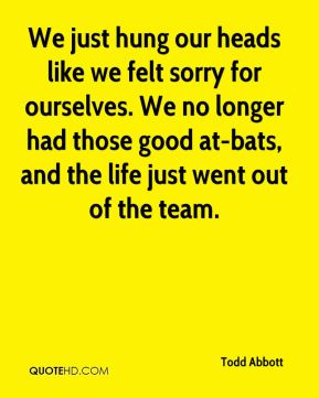 Todd Abbott  - We just hung our heads like we felt sorry for ourselves. We no longer had those good at-bats, and the life just went out of the team.