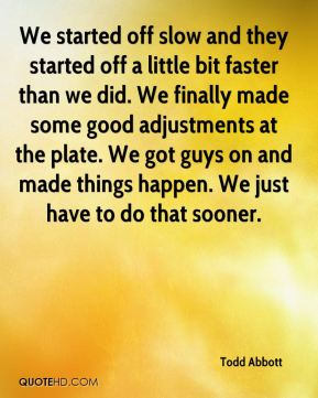 Todd Abbott  - We started off slow and they started off a little bit faster than we did. We finally made some good adjustments at the plate. We got guys on and made things happen. We just have to do that sooner.