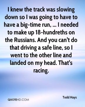 I knew the track was slowing down so I was going to have to have a big-time run, ... I needed to make up 18-hundreths on the Russians. And you can't do that driving a safe line, so I went to the other line and landed on my head. That's racing.