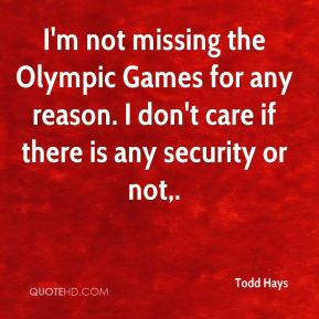 I'm not missing the Olympic Games for any reason. I don't care if there is any security or not.