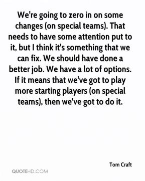 We're going to zero in on some changes (on special teams). That needs to have some attention put to it, but I think it's something that we can fix. We should have done a better job. We have a lot of options. If it means that we've got to play more starting players (on special teams), then we've got to do it.