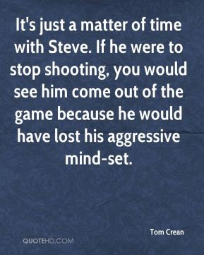 It's just a matter of time with Steve. If he were to stop shooting, you would see him come out of the game because he would have lost his aggressive mind-set.