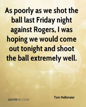 Tom Halbmaier  - As poorly as we shot the ball last Friday night against Rogers, I was hoping we would come out tonight and shoot the ball extremely well.