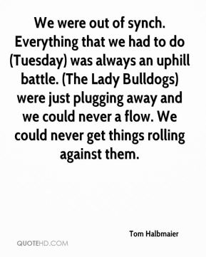 Tom Halbmaier  - We were out of synch. Everything that we had to do (Tuesday) was always an uphill battle. (The Lady Bulldogs) were just plugging away and we could never a flow. We could never get things rolling against them.