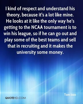 Tom Izzo  - I kind of respect and understand his theory, because it's a lot like mine. He looks at it like the only way he's getting to the NCAA tournament is to win his league, so if he can go out and play some of the best teams and sell that in recruiting and it makes the university some money.