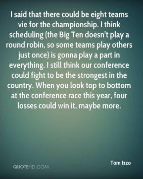 Tom Izzo  - I said that there could be eight teams vie for the championship. I think scheduling (the Big Ten doesn't play a round robin, so some teams play others just once) is gonna play a part in everything. I still think our conference could fight to be the strongest in the country. When you look top to bottom at the conference race this year, four losses could win it, maybe more.