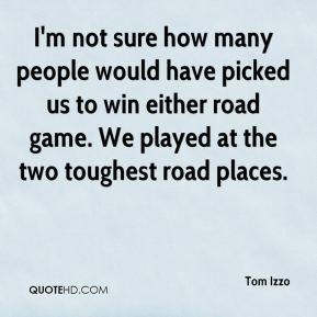 Tom Izzo  - I'm not sure how many people would have picked us to win either road game. We played at the two toughest road places.