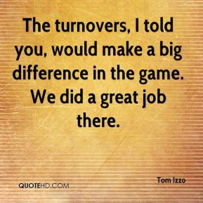 Tom Izzo  - The turnovers, I told you, would make a big difference in the game. We did a great job there.