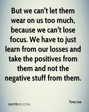 But we can't let them wear on us too much, because we can't lose focus. We have to just learn from our losses and take the positives from them and not the negative stuff from them.