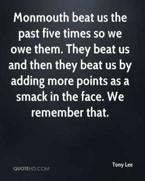 Monmouth beat us the past five times so we owe them. They beat us and then they beat us by adding more points as a smack in the face. We remember that.