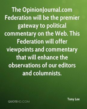 Tony Lee  - The OpinionJournal.com Federation will be the premier gateway to political commentary on the Web. This Federation will offer viewpoints and commentary that will enhance the observations of our editors and columnists.