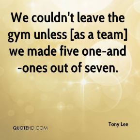 Tony Lee  - We couldn't leave the gym unless [as a team] we made five one-and-ones out of seven.