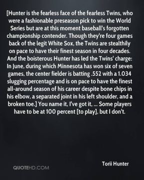 Torii Hunter  - [Hunter is the fearless face of the fearless Twins, who were a fashionable preseason pick to win the World Series but are at this moment baseball's forgotten championship contender. Though they're four games back of the legit White Sox, the Twins are stealthily on pace to have their finest season in four decades. And the boisterous Hunter has led the Twins' charge: In June, during which Minnesota has won six of seven games, the center fielder is batting .552 with a 1.034 slugging percentage and is on pace to have the finest all-around season of his career despite bone chips in his elbow, a separated joint in his left shoulder, and a broken toe.] You name it, I've got it, ... Some players have to be at 100 percent [to play], but I don't.