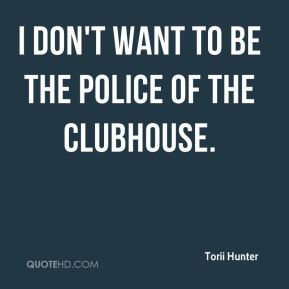 I don't want to be the police of the clubhouse.