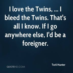 I love the Twins, ... I bleed the Twins. That's all I know. If I go anywhere else, I'd be a foreigner.