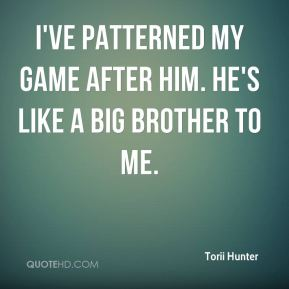 Torii Hunter  - I've patterned my game after him. He's like a big brother to me.