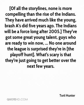 Torii Hunter  - [Of all the storylines, none is more compelling than the rise of the Indians. They have arrived much like the young, brash A's did five years ago. The Indians will be a force long after 2005.] They've got some great young talent, guys who are ready to win now, ... No one around the league is surprised they're in [the playoff hunt]. What's scary is that they're just going to get better over the next few years.