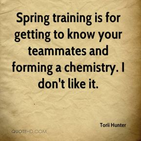 Spring training is for getting to know your teammates and forming a chemistry. I don't like it.