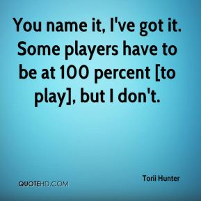 You name it, I've got it. Some players have to be at 100 percent [to play], but I don't.