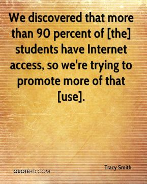 Tracy Smith  - We discovered that more than 90 percent of [the] students have Internet access, so we're trying to promote more of that [use].