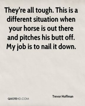 Trevor Hoffman  - They're all tough. This is a different situation when your horse is out there and pitches his butt off. My job is to nail it down.